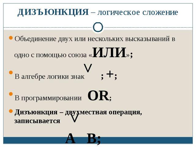 ДИЗЪЮНКЦИЯ – логическое сложение Объединение двух или нескольких высказываний...