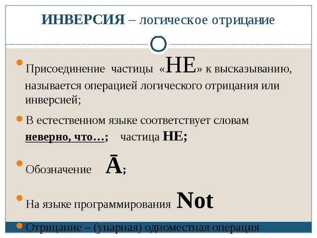 ИНВЕРСИЯ – логическое отрицание Присоединение частицы «НЕ» к высказыванию, на...
