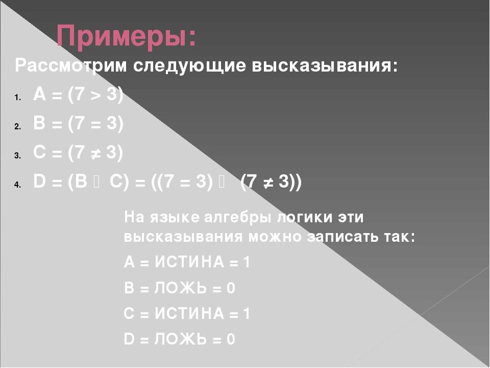 Примеры: Рассмотрим следующие высказывания: A = (7 > 3) B = (7 = 3) C = (7 ≠...