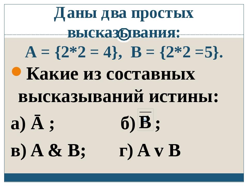 Даны два простых высказывания: A = {2*2 = 4}, B = {2*2 =5}. Какие из составны...