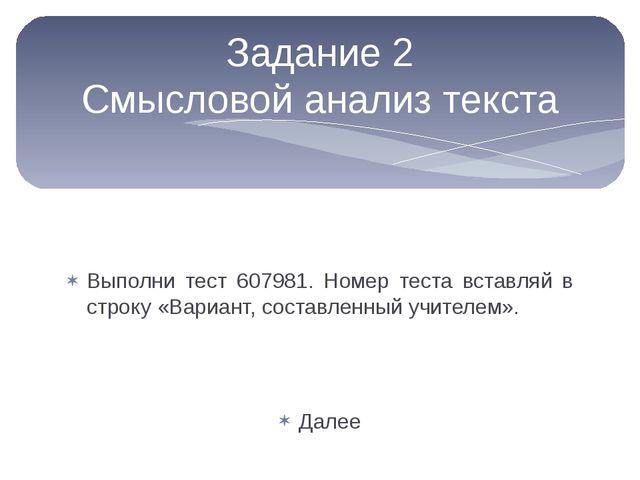 Выполни тест 607981. Номер теста вставляй в строку «Вариант, составленный уч...