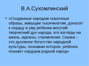 В.А.Сухомлинский «Созданные народом сказочные образы, живущие тысячилетия, до