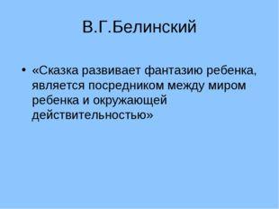 В.Г.Белинский «Сказка развивает фантазию ребенка, является посредником между