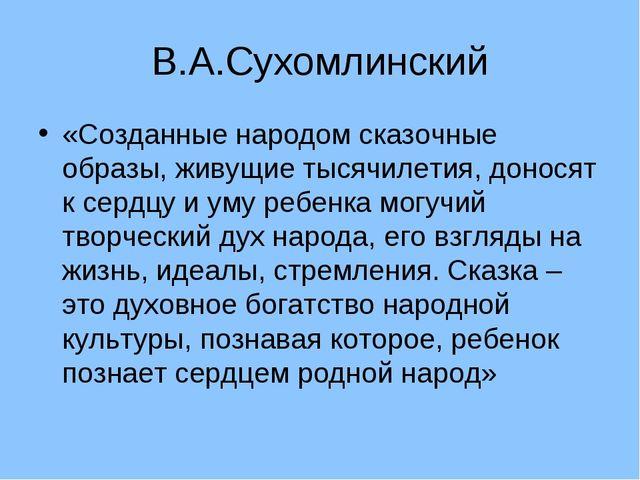 В.А.Сухомлинский «Созданные народом сказочные образы, живущие тысячилетия, до...