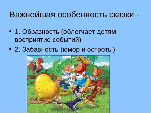 Важнейшая особенность сказки - 1. Образность (облегчает детям восприятие собы...