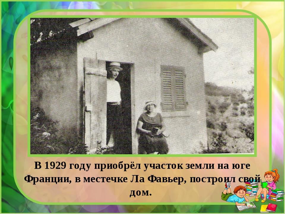 В 1929 году приобрёл участок земли на юге Франции, в местечке Ла Фавьер, пост...