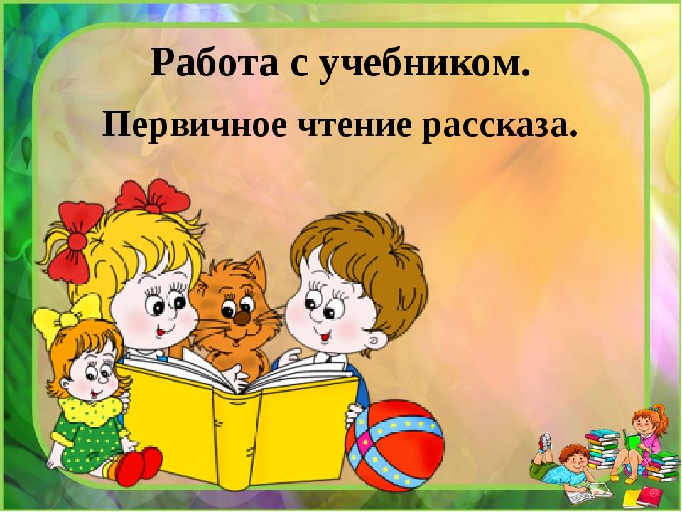 Работа с учебником. Первичное чтение рассказа.