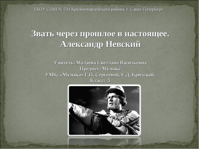 Звать через прошлое в настоящее. Александр Невский Учитель: Малаева Светлана...