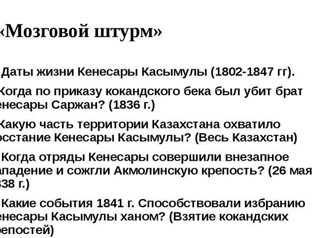 «Мозговой штурм» 1. Даты жизни Кенесары Касымулы (1802-1847 гг). 2.Когда по п...