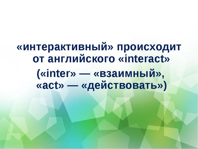 «интерактивный» происходит от английского «interact» («inter»— «взаимный», «...