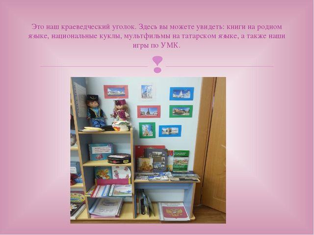 Это наш краеведческий уголок. Здесь вы можете увидеть: книги на родном языке,...