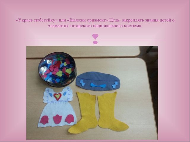 «Укрась тюбетейку» или «Выложи орнамент» Цель: закреплять знания детей о элем...