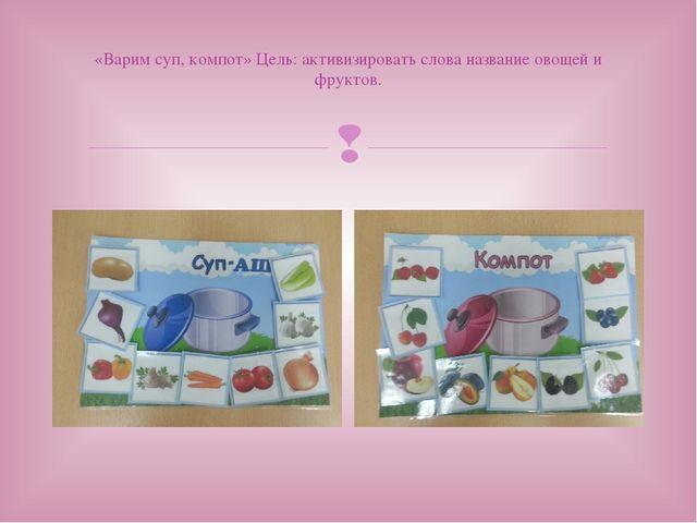 «Варим суп, компот» Цель: активизировать слова название овощей и фруктов. 