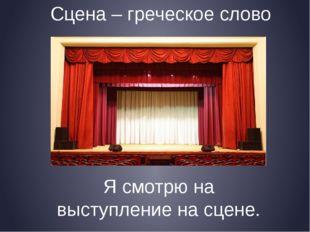 Сцена – греческое слово Я смотрю на выступление на сцене.