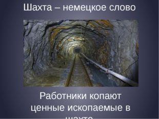 Шахта – немецкое слово Работники копают ценные ископаемые в шахте.