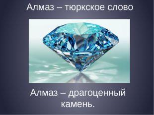 Алмаз – тюркское слово Алмаз – драгоценный камень.