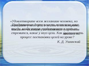 «Удовлетворите всем желаниям человека, но отнимите у него цель в жизни и посм