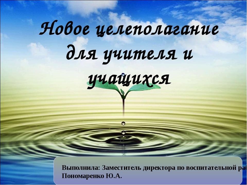Новое целеполагание для учителя и учащихся Выполнила: Заместитель директора...