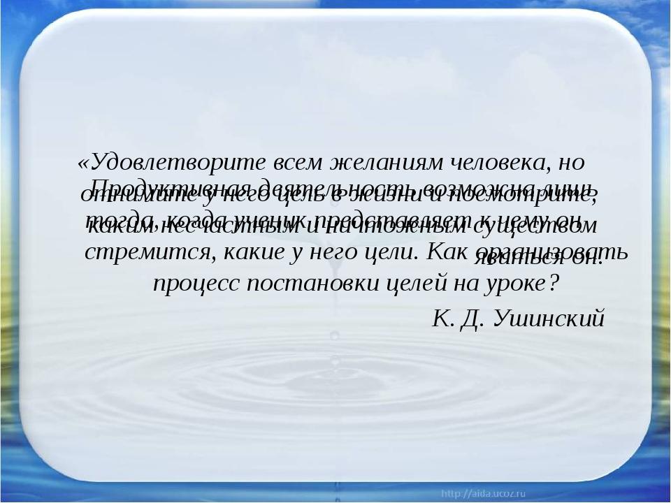 «Удовлетворите всем желаниям человека, но отнимите у него цель в жизни и посм...