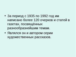 За период с 1935 по 1992 год им написано более 120 очерков и статей в газетах