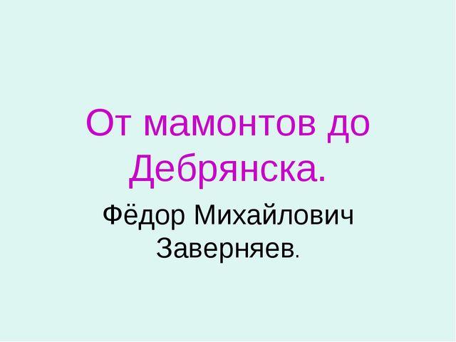 От мамонтов до Дебрянска. Фёдор Михайлович Заверняев.