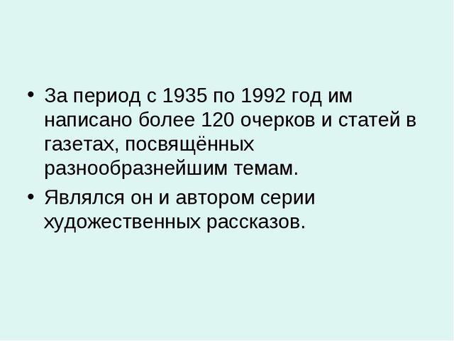 За период с 1935 по 1992 год им написано более 120 очерков и статей в газетах...