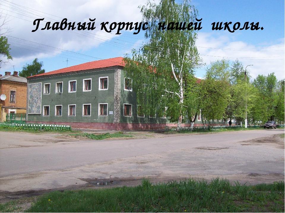 Главный корпус нашей школы.