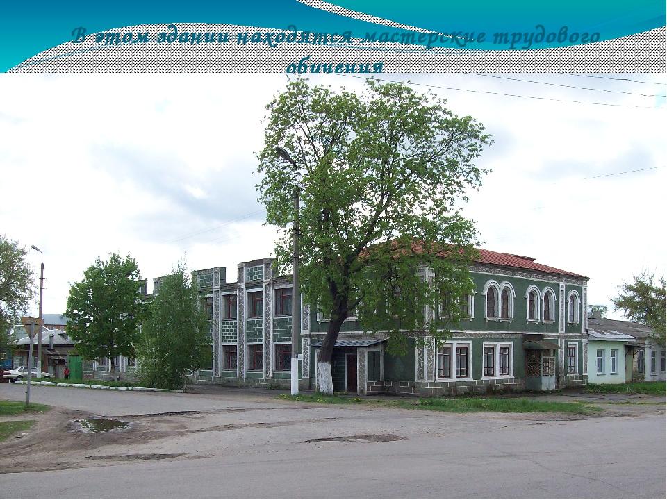 В этом здании находятся мастерские трудового обучения