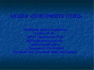 АКЦИЯ «ПОКОРМИТЕ ПТИЦ» Скорикова Дарья Андреевна 8 класс 14 лет МКОУ Павловск