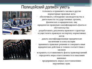 Полицейский должен уметь толковать и применять законы и другие нормативные пр