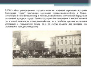 В 1782 г. была реформирована городская полиция: в городах учреждаются управы