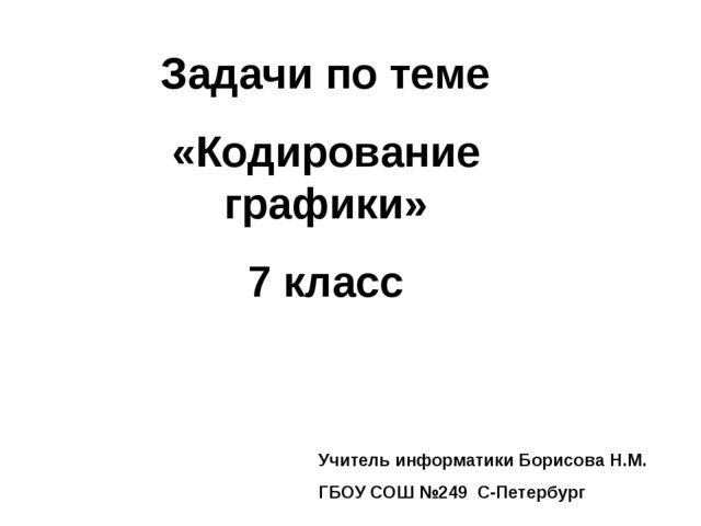 Задачи по теме «Кодирование графики» 7 класс Учитель информатики Борисова Н.М...
