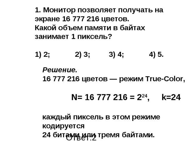 Ответ:2 Решение. 16777216 цветов — режим True-Color, N= 16777216 = 224, k...