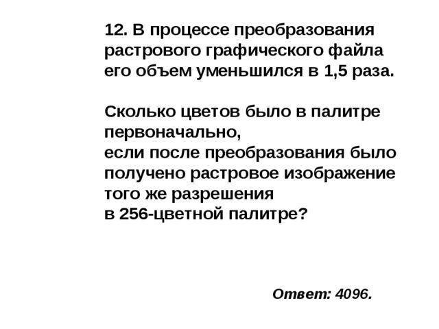 Ответ: 4096. 12. В процессе преобразования растрового графического файла его...
