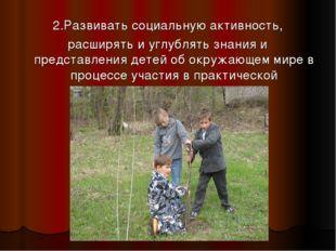 2.Развивать социальную активность, расширять и углублять знания и представлен