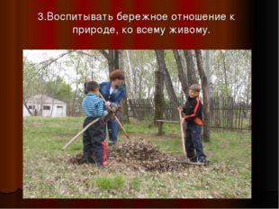 3.Воспитывать бережное отношение к природе, ко всему живому.