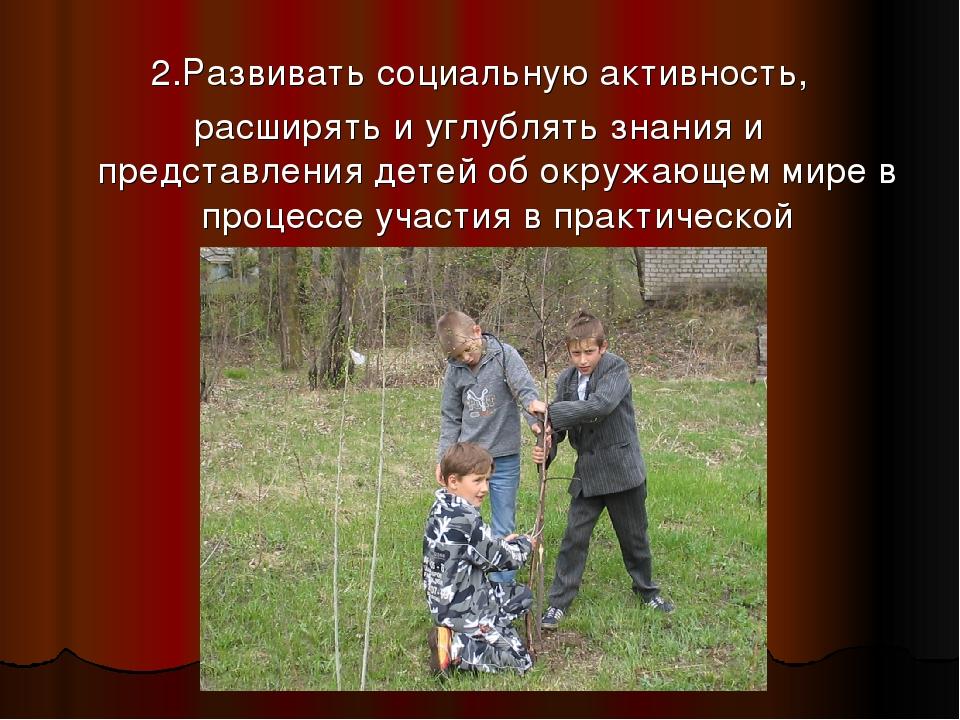 2.Развивать социальную активность, расширять и углублять знания и представлен...