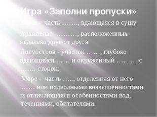 Игра «Заполни пропуски» Залив – часть ……., вдающаяся в сушу Архипелаг- ………, р