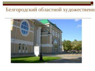 Белгородский областной художественный музей