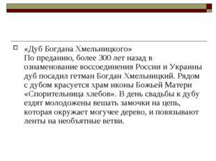 «Дуб Богдана Хмельницкого» По преданию, более 300 лет назад в ознаменование в