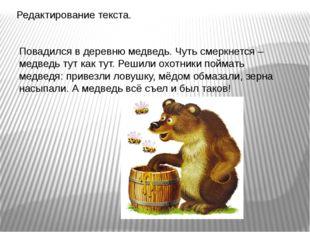 Редактирование текста. Повадился в деревню медведь. Чуть смеркнется – медведь