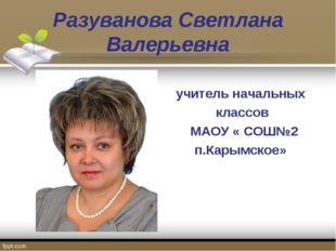 Разуванова Светлана Валерьевна учитель начальных классов МАОУ « СОШ№2 п.Карым