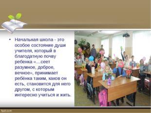 Начальная школа - это особое состояние души учителя, который в благодатную по