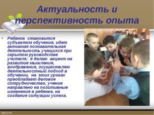 Актуальность и перспективность опыта Ребенок становится субъектом обучения, и