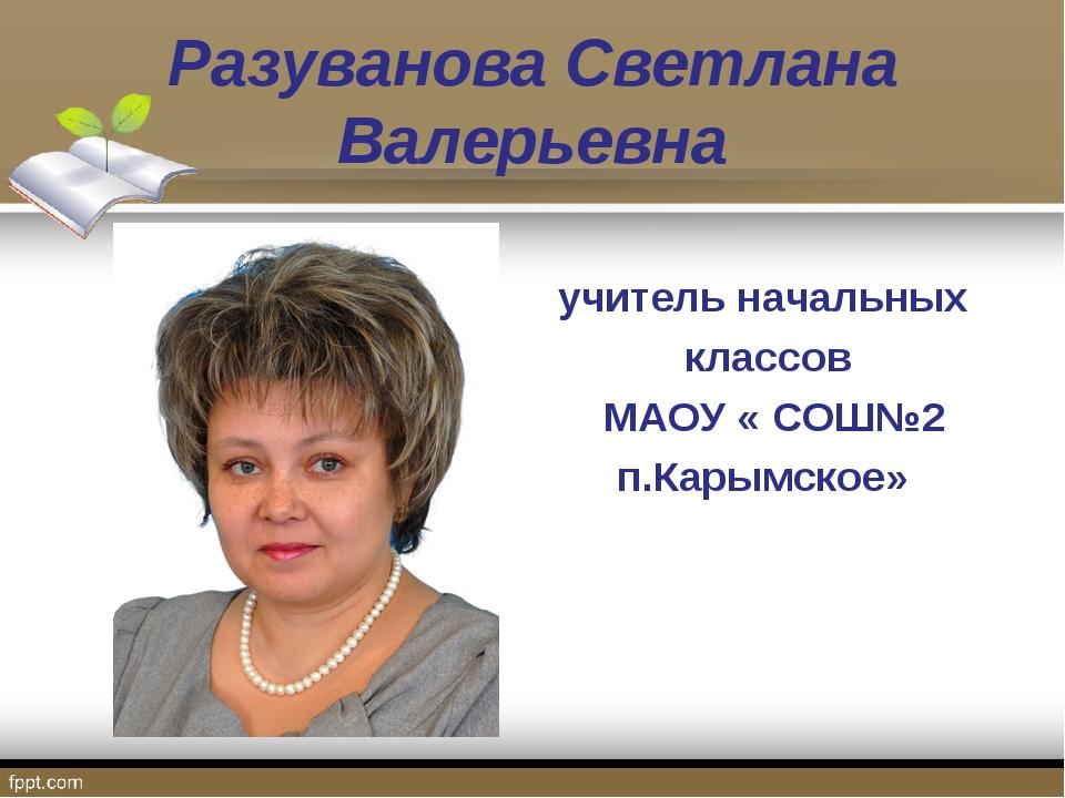 Разуванова Светлана Валерьевна учитель начальных классов МАОУ « СОШ№2 п.Карым...