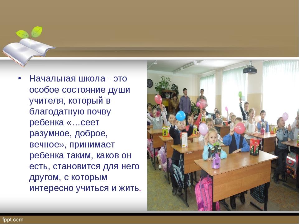 Начальная школа - это особое состояние души учителя, который в благодатную по...