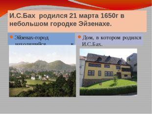 И.С.Бах родился 21 марта 1650г в небольшом городке Эйзенахе. Эйзенах-город ,н
