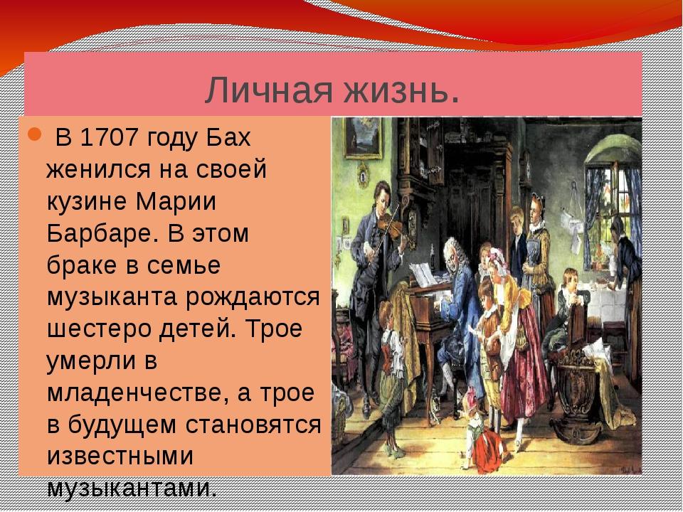 Личная жизнь. В 1707 году Бах женился на своей кузине Марии Барбаре. В этом б...