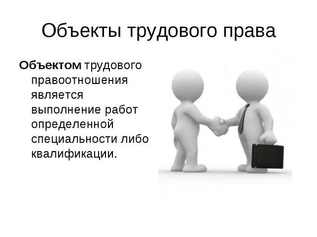 Объекты трудового права Объектомтрудового правоотношения является выполнение...