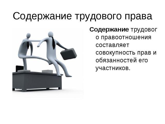 Содержание трудового права Содержаниетрудового правоотношения составляет сов...